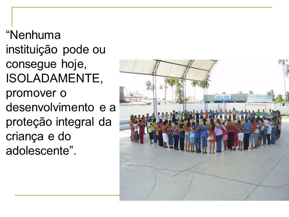 Nenhuma instituição pode ou consegue hoje, ISOLADAMENTE, promover o desenvolvimento e a proteção integral da criança e do adolescente.