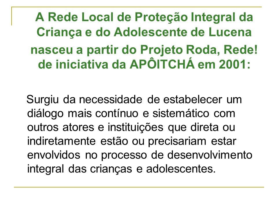 A Rede Local de Proteção Integral da Criança e do Adolescente de Lucena nasceu a partir do Projeto Roda, Rede! de iniciativa da APÔITCHÁ em 2001: Surg