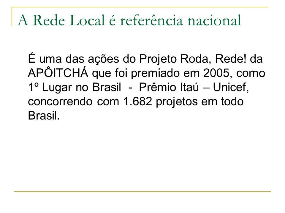 A Rede Local é referência nacional É uma das ações do Projeto Roda, Rede! da APÔITCHÁ que foi premiado em 2005, como 1º Lugar no Brasil - Prêmio Itaú