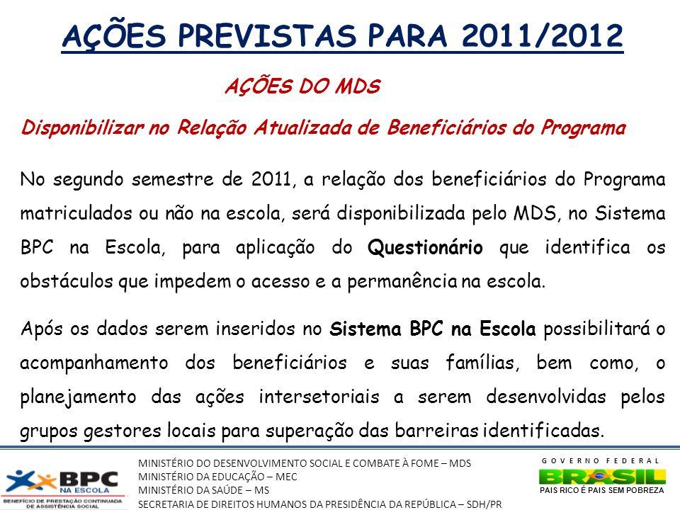 MINISTÉRIO DO DESENVOLVIMENTO SOCIAL E COMBATE À FOME – MDS MINISTÉRIO DA EDUCAÇÃO – MEC MINISTÉRIO DA SAÚDE – MS SECRETARIA DE DIREITOS HUMANOS DA PRESIDÊNCIA DA REPÚBLICA – SDH/PR GOVERNO FEDERAL PAIS RICO É PAIS SEM POBREZA AÇÕES PREVISTAS PARA 2011/2012 AÇÕES DO MDS Disponibilizar no Relação Atualizada de Beneficiários do Programa No segundo semestre de 2011, a relação dos beneficiários do Programa matriculados ou não na escola, será disponibilizada pelo MDS, no Sistema BPC na Escola, para aplicação do Questionário que identifica os obstáculos que impedem o acesso e a permanência na escola.