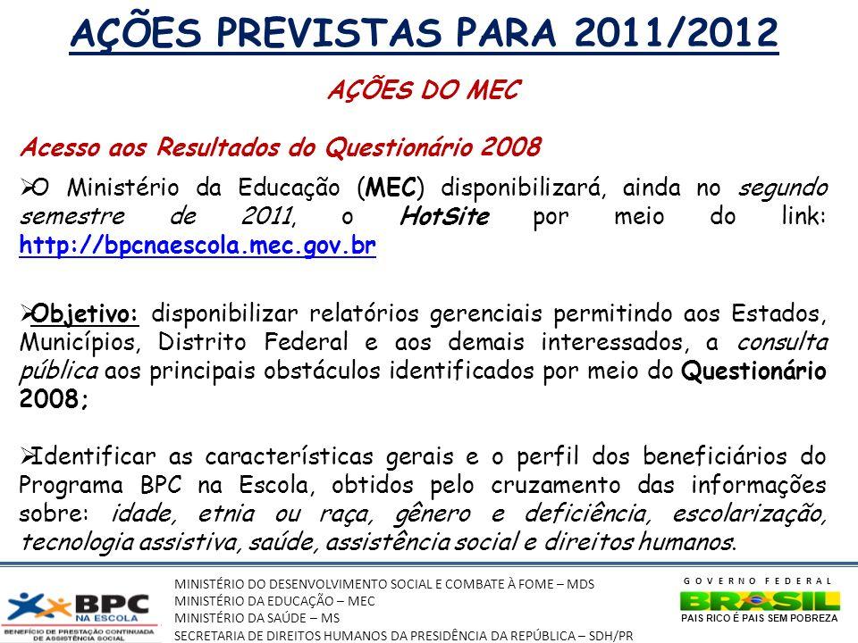 MINISTÉRIO DO DESENVOLVIMENTO SOCIAL E COMBATE À FOME – MDS MINISTÉRIO DA EDUCAÇÃO – MEC MINISTÉRIO DA SAÚDE – MS SECRETARIA DE DIREITOS HUMANOS DA PRESIDÊNCIA DA REPÚBLICA – SDH/PR GOVERNO FEDERAL PAIS RICO É PAIS SEM POBREZA AÇÕES PREVISTAS PARA 2011/2012 AÇÕES DO MEC Acesso aos Resultados do Questionário 2008 O Ministério da Educação (MEC) disponibilizará, ainda no segundo semestre de 2011, o HotSite por meio do link: http://bpcnaescola.mec.gov.br http://bpcnaescola.mec.gov.br Objetivo: disponibilizar relatórios gerenciais permitindo aos Estados, Municípios, Distrito Federal e aos demais interessados, a consulta pública aos principais obstáculos identificados por meio do Questionário 2008; Identificar as características gerais e o perfil dos beneficiários do Programa BPC na Escola, obtidos pelo cruzamento das informações sobre: idade, etnia ou raça, gênero e deficiência, escolarização, tecnologia assistiva, saúde, assistência social e direitos humanos.