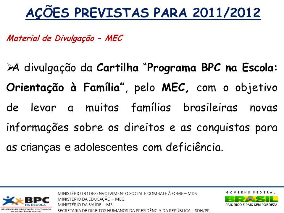 MINISTÉRIO DO DESENVOLVIMENTO SOCIAL E COMBATE À FOME – MDS MINISTÉRIO DA EDUCAÇÃO – MEC MINISTÉRIO DA SAÚDE – MS SECRETARIA DE DIREITOS HUMANOS DA PRESIDÊNCIA DA REPÚBLICA – SDH/PR GOVERNO FEDERAL PAIS RICO É PAIS SEM POBREZA AÇÕES PREVISTAS PARA 2011/2012 Material de Divulgação - MEC A divulgação da Cartilha Programa BPC na Escola: Orientação à Família, pelo MEC, com o objetivo de levar a muitas famílias brasileiras novas informações sobre os direitos e as conquistas para as crianças e adolescentes com deficiência.