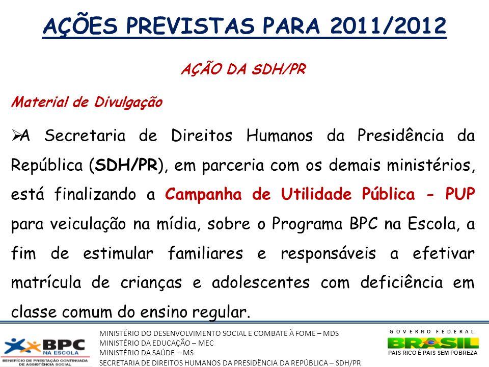 MINISTÉRIO DO DESENVOLVIMENTO SOCIAL E COMBATE À FOME – MDS MINISTÉRIO DA EDUCAÇÃO – MEC MINISTÉRIO DA SAÚDE – MS SECRETARIA DE DIREITOS HUMANOS DA PRESIDÊNCIA DA REPÚBLICA – SDH/PR GOVERNO FEDERAL PAIS RICO É PAIS SEM POBREZA AÇÕES PREVISTAS PARA 2011/2012 AÇÃO DA SDH/PR Material de Divulgação A Secretaria de Direitos Humanos da Presidência da República (SDH/PR), em parceria com os demais ministérios, está finalizando a Campanha de Utilidade Pública - PUP para veiculação na mídia, sobre o Programa BPC na Escola, a fim de estimular familiares e responsáveis a efetivar matrícula de crianças e adolescentes com deficiência em classe comum do ensino regular.