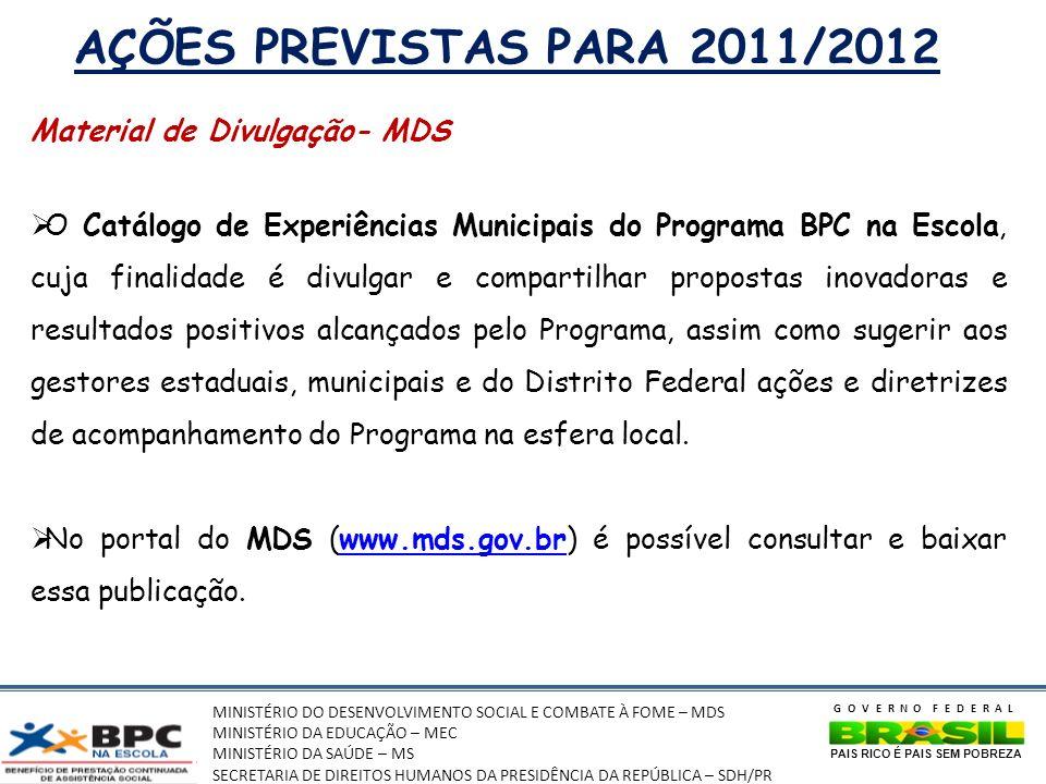 MINISTÉRIO DO DESENVOLVIMENTO SOCIAL E COMBATE À FOME – MDS MINISTÉRIO DA EDUCAÇÃO – MEC MINISTÉRIO DA SAÚDE – MS SECRETARIA DE DIREITOS HUMANOS DA PRESIDÊNCIA DA REPÚBLICA – SDH/PR GOVERNO FEDERAL PAIS RICO É PAIS SEM POBREZA AÇÕES PREVISTAS PARA 2011/2012 Material de Divulgação- MDS O Catálogo de Experiências Municipais do Programa BPC na Escola, cuja finalidade é divulgar e compartilhar propostas inovadoras e resultados positivos alcançados pelo Programa, assim como sugerir aos gestores estaduais, municipais e do Distrito Federal ações e diretrizes de acompanhamento do Programa na esfera local.