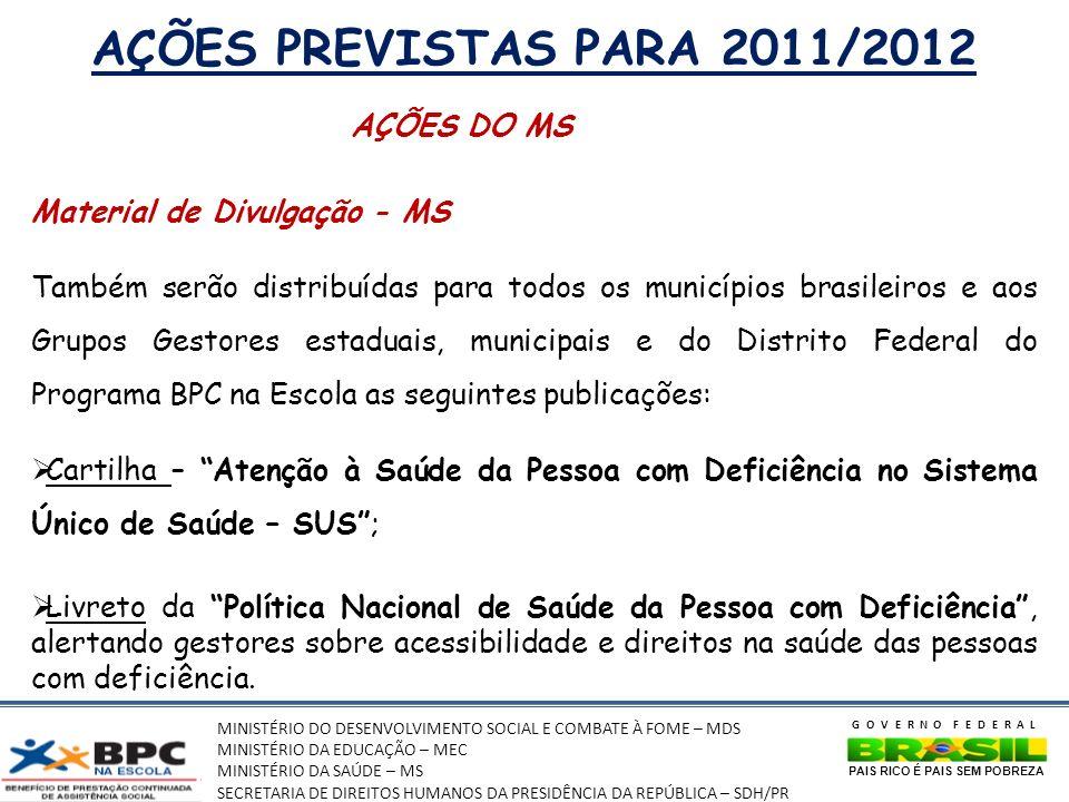 MINISTÉRIO DO DESENVOLVIMENTO SOCIAL E COMBATE À FOME – MDS MINISTÉRIO DA EDUCAÇÃO – MEC MINISTÉRIO DA SAÚDE – MS SECRETARIA DE DIREITOS HUMANOS DA PRESIDÊNCIA DA REPÚBLICA – SDH/PR GOVERNO FEDERAL PAIS RICO É PAIS SEM POBREZA AÇÕES PREVISTAS PARA 2011/2012 AÇÕES DO MS Material de Divulgação - MS Também serão distribuídas para todos os municípios brasileiros e aos Grupos Gestores estaduais, municipais e do Distrito Federal do Programa BPC na Escola as seguintes publicações: Cartilha – Atenção à Saúde da Pessoa com Deficiência no Sistema Único de Saúde – SUS; Livreto da Política Nacional de Saúde da Pessoa com Deficiência, alertando gestores sobre acessibilidade e direitos na saúde das pessoas com deficiência.