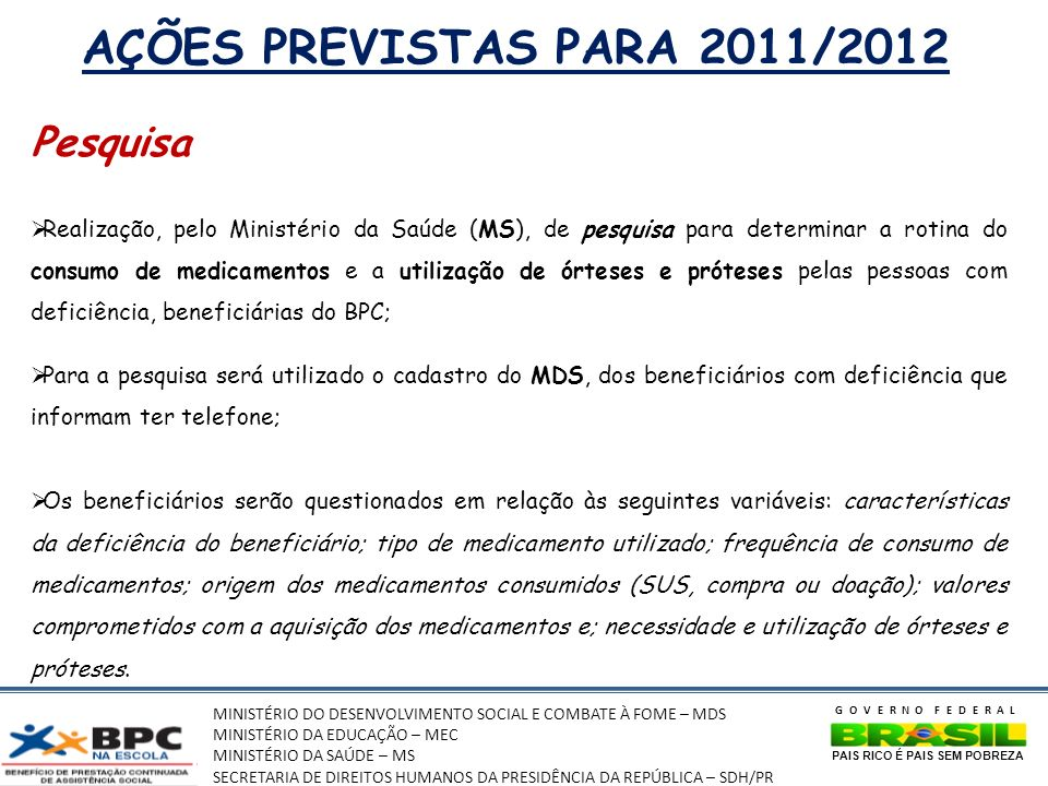 MINISTÉRIO DO DESENVOLVIMENTO SOCIAL E COMBATE À FOME – MDS MINISTÉRIO DA EDUCAÇÃO – MEC MINISTÉRIO DA SAÚDE – MS SECRETARIA DE DIREITOS HUMANOS DA PRESIDÊNCIA DA REPÚBLICA – SDH/PR GOVERNO FEDERAL PAIS RICO É PAIS SEM POBREZA AÇÕES PREVISTAS PARA 2011/2012 Pesquisa Realização, pelo Ministério da Saúde (MS), de pesquisa para determinar a rotina do consumo de medicamentos e a utilização de órteses e próteses pelas pessoas com deficiência, beneficiárias do BPC; Para a pesquisa será utilizado o cadastro do MDS, dos beneficiários com deficiência que informam ter telefone; Os beneficiários serão questionados em relação às seguintes variáveis: características da deficiência do beneficiário; tipo de medicamento utilizado; frequência de consumo de medicamentos; origem dos medicamentos consumidos (SUS, compra ou doação); valores comprometidos com a aquisição dos medicamentos e; necessidade e utilização de órteses e próteses.