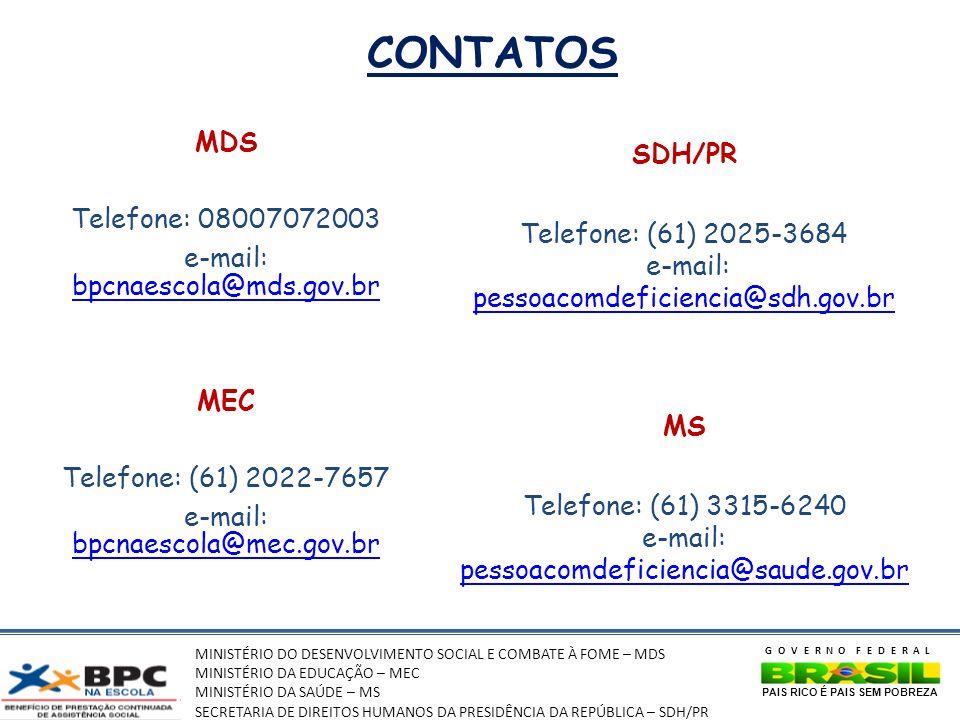 MINISTÉRIO DO DESENVOLVIMENTO SOCIAL E COMBATE À FOME – MDS MINISTÉRIO DA EDUCAÇÃO – MEC MINISTÉRIO DA SAÚDE – MS SECRETARIA DE DIREITOS HUMANOS DA PRESIDÊNCIA DA REPÚBLICA – SDH/PR GOVERNO FEDERAL PAIS RICO É PAIS SEM POBREZA CONTATOS MDS Telefone: 08007072003 e-mail: bpcnaescola@mds.gov.br bpcnaescola@mds.gov.br MEC Telefone: (61) 2022-7657 e-mail: bpcnaescola@mec.gov.br bpcnaescola@mec.gov.br SDH/PR Telefone: (61) 2025-3684 e-mail: pessoacomdeficiencia@sdh.gov.br pessoacomdeficiencia@sdh.gov.br MS Telefone: (61) 3315-6240 e-mail: pessoacomdeficiencia@saude.gov.br pessoacomdeficiencia@saude.gov.br