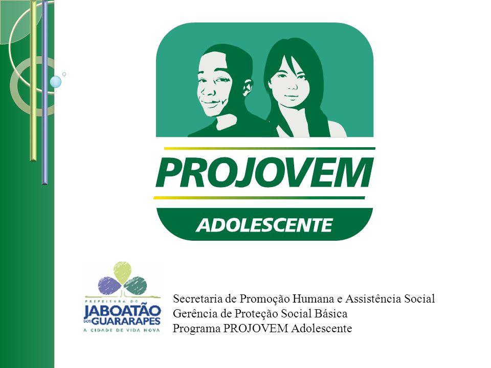 Secretaria de Promoção Humana e Assistência Social Gerência de Proteção Social Básica Programa PROJOVEM Adolescente