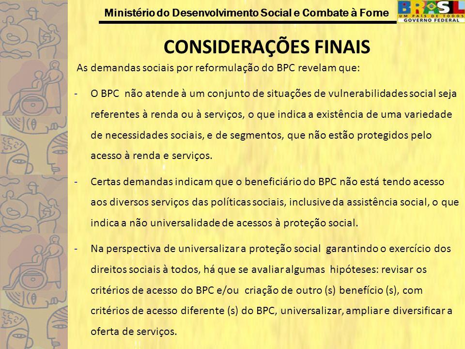 Ministério do Desenvolvimento Social e Combate à Fome CONSIDERAÇÕES FINAIS As demandas sociais por reformulação do BPC revelam que: -O BPC não atende