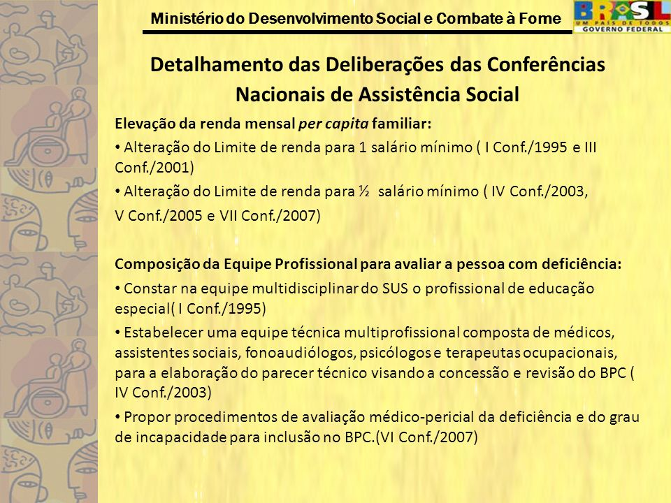 Ministério do Desenvolvimento Social e Combate à Fome Detalhamento das Deliberações das Conferências Nacionais de Assistência Social Alteração do limite de idade do idoso para concessão do BPC: Alteração da idade de 70 para 60 anos na área urbana e de 70 para 55 anos na área rural (I Conf./1995) Redução imediata da idade de 67 para 65 anos e gradativa até 60 anos, no ano de 2008 ( III Conf./2001 e IV Conf./2003) Redução da idade mínima para concessão do BPC de 65 para 60 anos ( V Conf./2005) Vinculação do BPC à rede sócio assistencial e de outras políticas públicas: Vincular o beneficiário do BPC aos serviços da assistência social ( III Conf./2001) Articular com o MEC objetivando a priorização no atendimento da educação infantil, das crianças de famílias inseridas no Programa Bolsa Família, BPC e PETI( VI Conf./2005) Priorização do atendimento das famílias beneficiárias do PBF, do BPC e aquelas com situação de trabalho infantil.