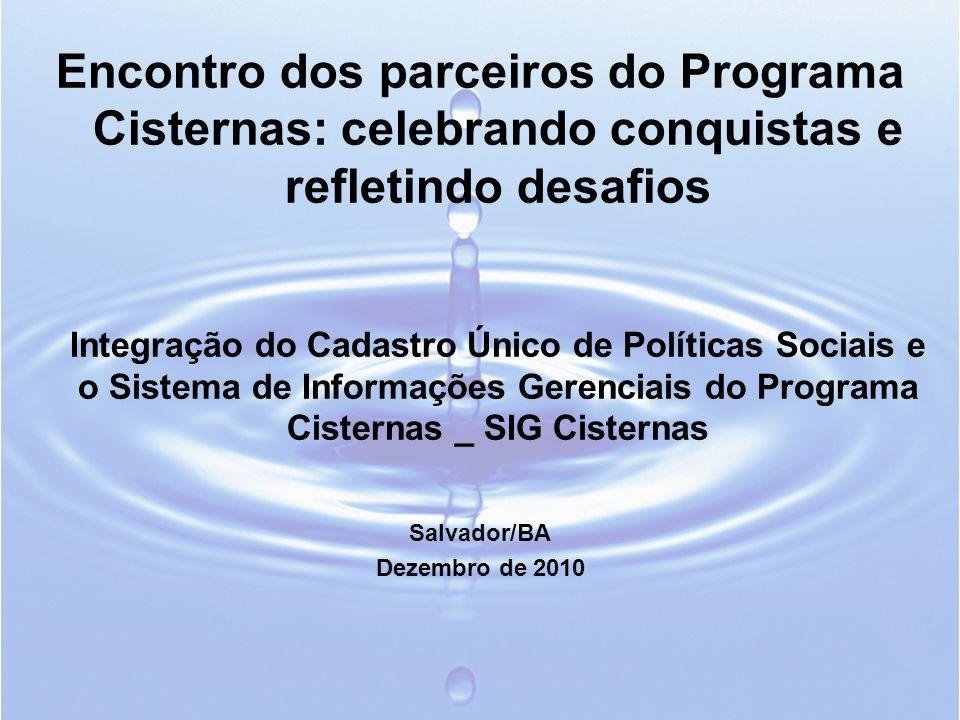 Encontro dos parceiros do Programa Cisternas: celebrando conquistas e refletindo desafios Integração do Cadastro Único de Políticas Sociais e o Sistema de Informações Gerenciais do Programa Cisternas _ SIG Cisternas Salvador/BA Dezembro de 2010