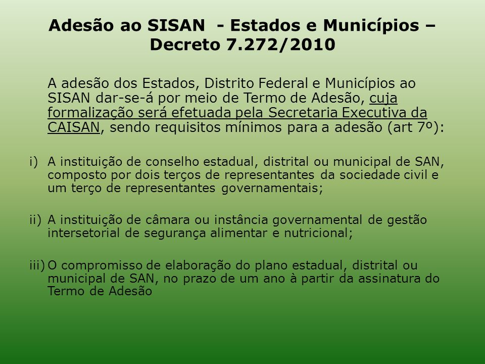 Adesão ao SISAN - Estados e Municípios – Decreto 7.272/2010 A adesão dos Estados, Distrito Federal e Municípios ao SISAN dar-se-á por meio de Termo de