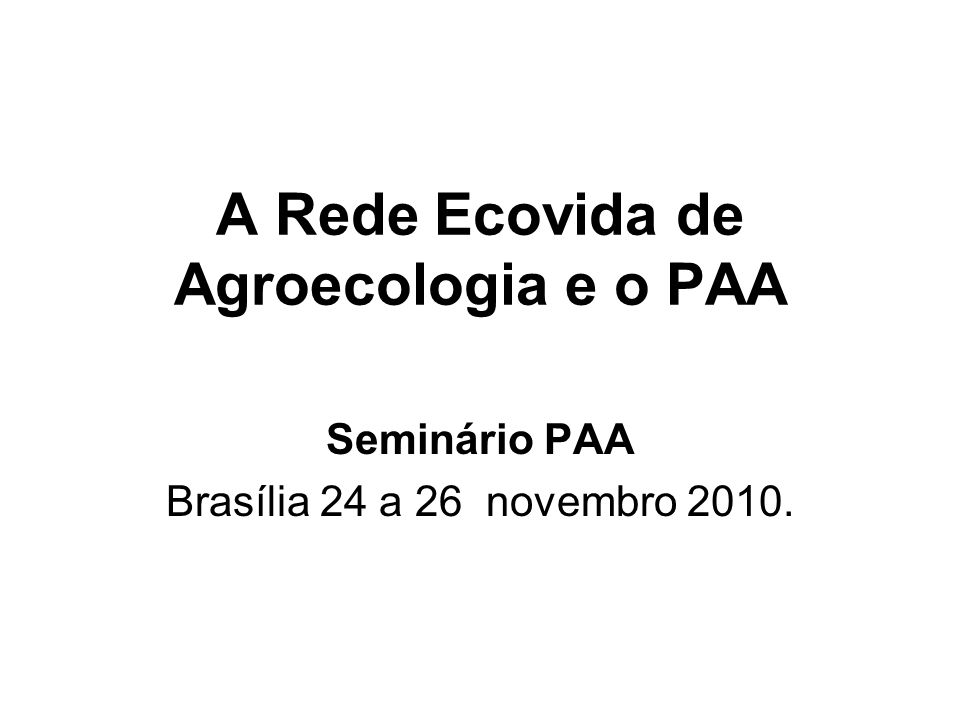A Rede Ecovida de Agroecologia e o PAA Seminário PAA Brasília 24 a 26 novembro 2010.
