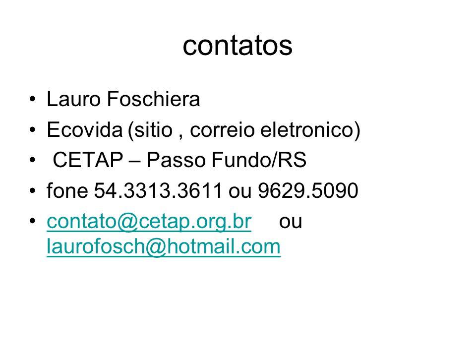contatos Lauro Foschiera Ecovida (sitio, correio eletronico) CETAP – Passo Fundo/RS fone 54.3313.3611 ou 9629.5090 contato@cetap.org.br ou laurofosch@