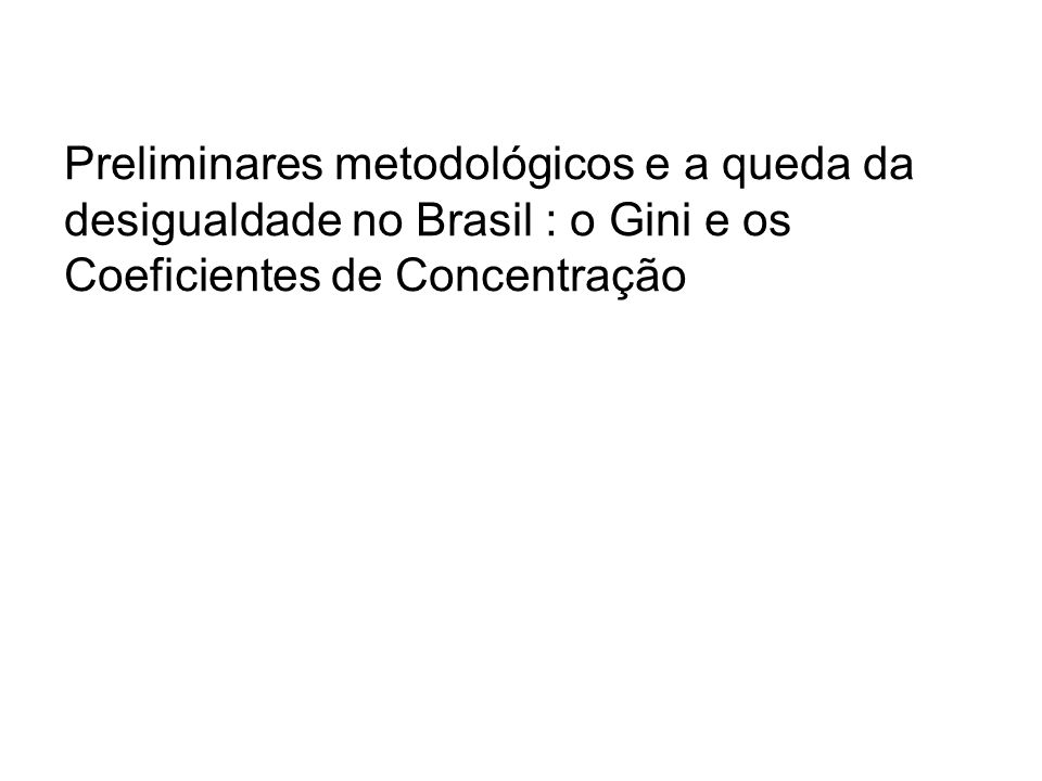 Preliminares metodológicos e a queda da desigualdade no Brasil : o Gini e os Coeficientes de Concentração