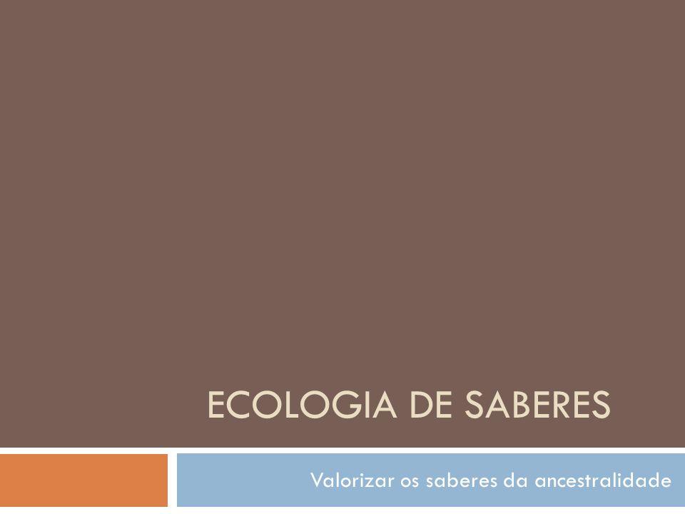 ECOLOGIA DE SABERES Valorizar os saberes da ancestralidade