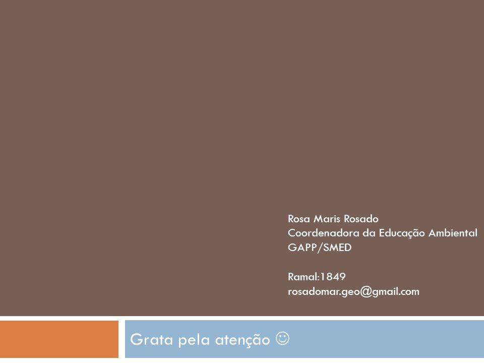 Grata pela atenção Rosa Maris Rosado Coordenadora da Educação Ambiental GAPP/SMED Ramal:1849 rosadomar.geo@gmail.com