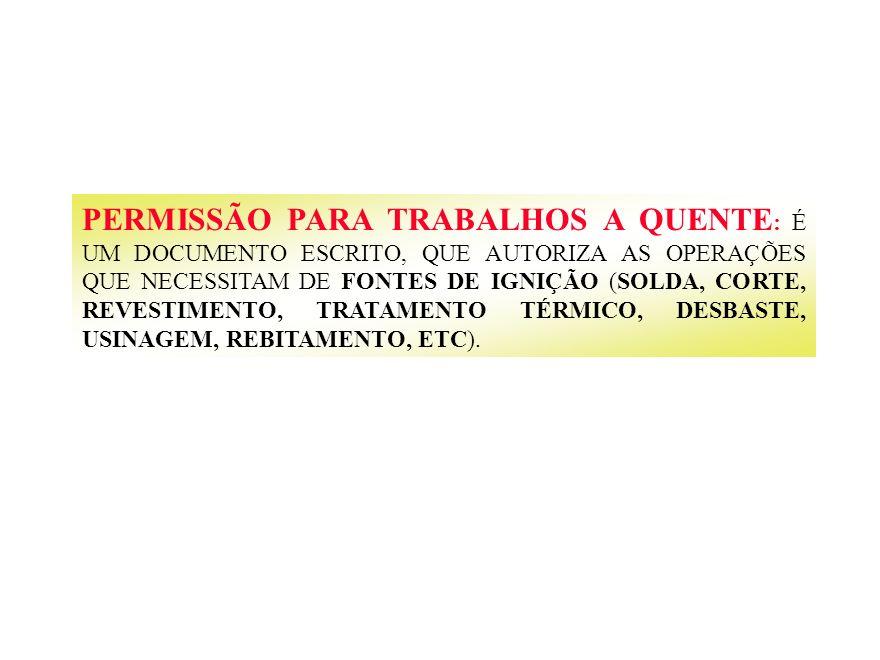 PERMISSÃO PARA TRABALHOS A QUENTE : É UM DOCUMENTO ESCRITO, QUE AUTORIZA AS OPERAÇÕES QUE NECESSITAM DE FONTES DE IGNIÇÃO (SOLDA, CORTE, REVESTIMENTO,
