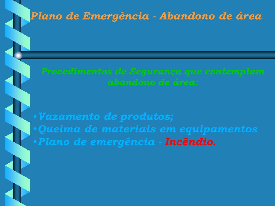 Plano de Emergência - Abandono de área Procedimentos de Segurança que contemplam abandono de área: Vazamento de produtos; Queima de materiais em equip