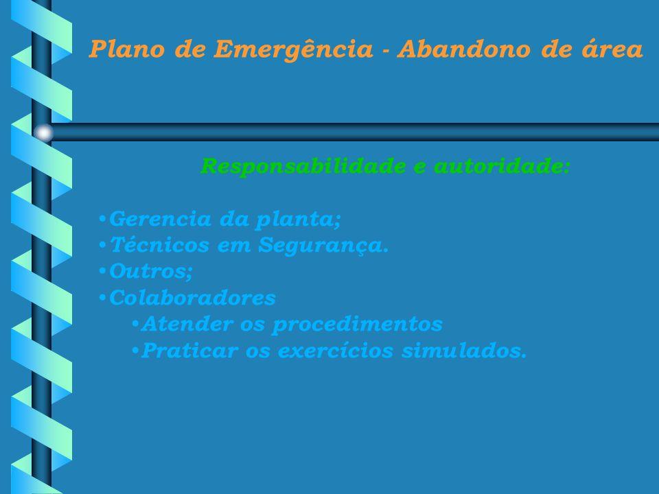 Plano de Emergência - Abandono de área Responsabilidade e autoridade: Gerencia da planta; Técnicos em Segurança. Outros; Colaboradores Atender os proc