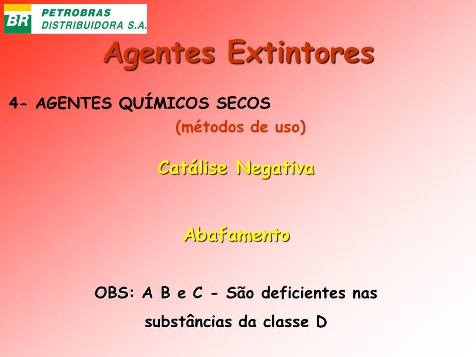 Agentes Extintores 4- AGENTES QUÍMICOS SECOS Catálise Negativa Abafamento OBS: A B e C - São deficientes nas substâncias da classe D (métodos de uso)
