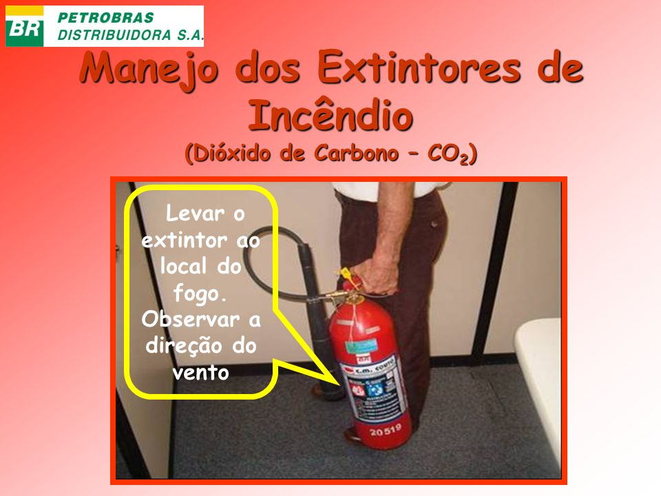 Manejo dos Extintores de Incêndio (Dióxido de Carbono – CO 2 ) Levar o extintor ao local do fogo. Observar a direção do vento