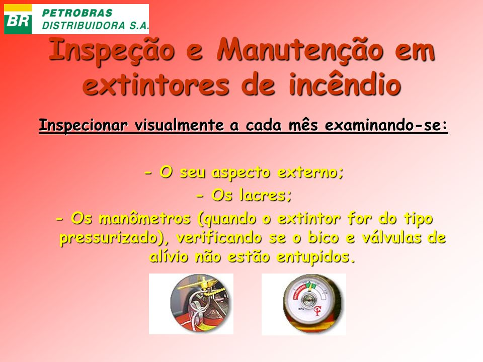 Inspeção e Manutenção em extintores de incêndio Inspecionar visualmente a cada mês examinando-se: - O seu aspecto externo; - Os lacres; - Os manômetro