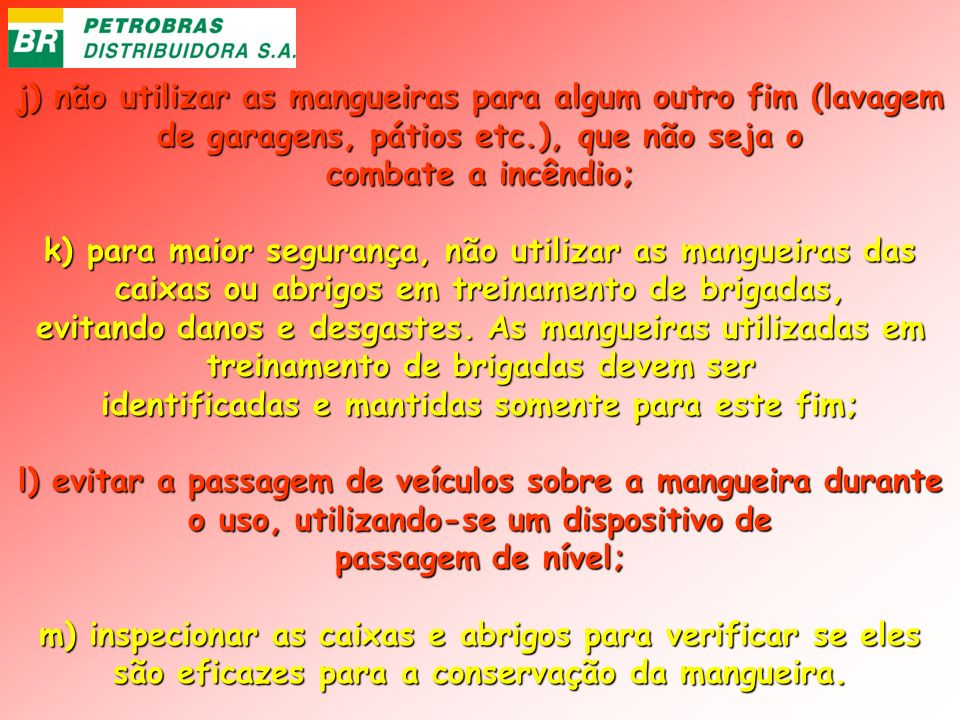 j) não utilizar as mangueiras para algum outro fim (lavagem de garagens, pátios etc.), que não seja o combate a incêndio; k) para maior segurança, não