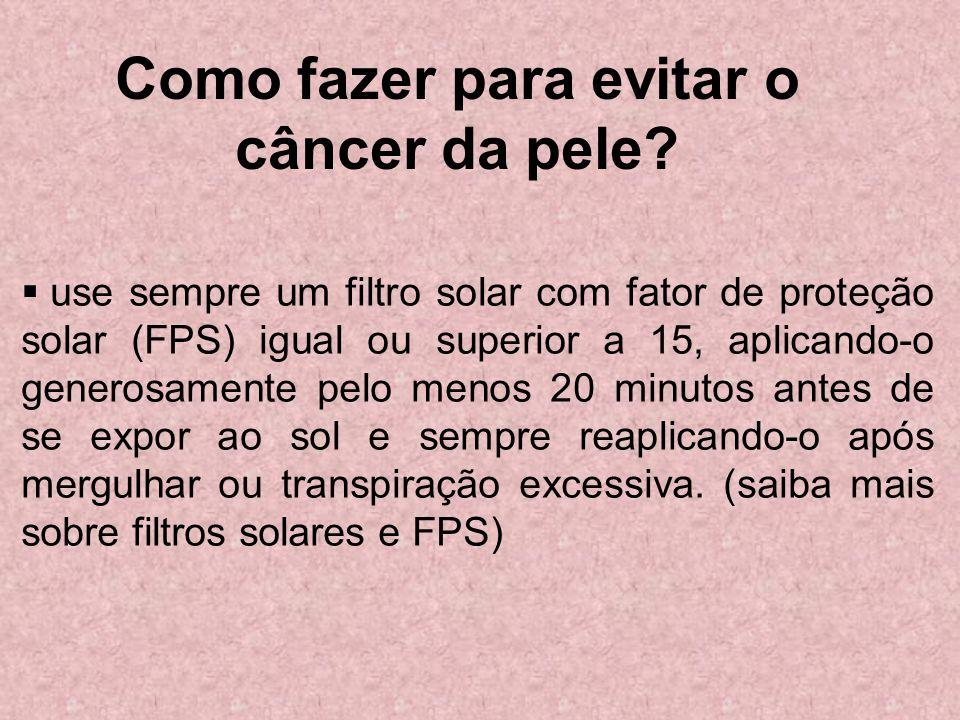 Como fazer para evitar o câncer da pele? use sempre um filtro solar com fator de proteção solar (FPS) igual ou superior a 15, aplicando-o generosament