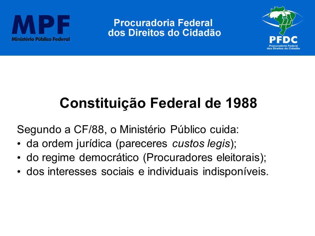 Constituição Federal de 1988 Segundo a CF/88, o Ministério Público cuida: da ordem jurídica (pareceres custos legis); do regime democrático (Procurado