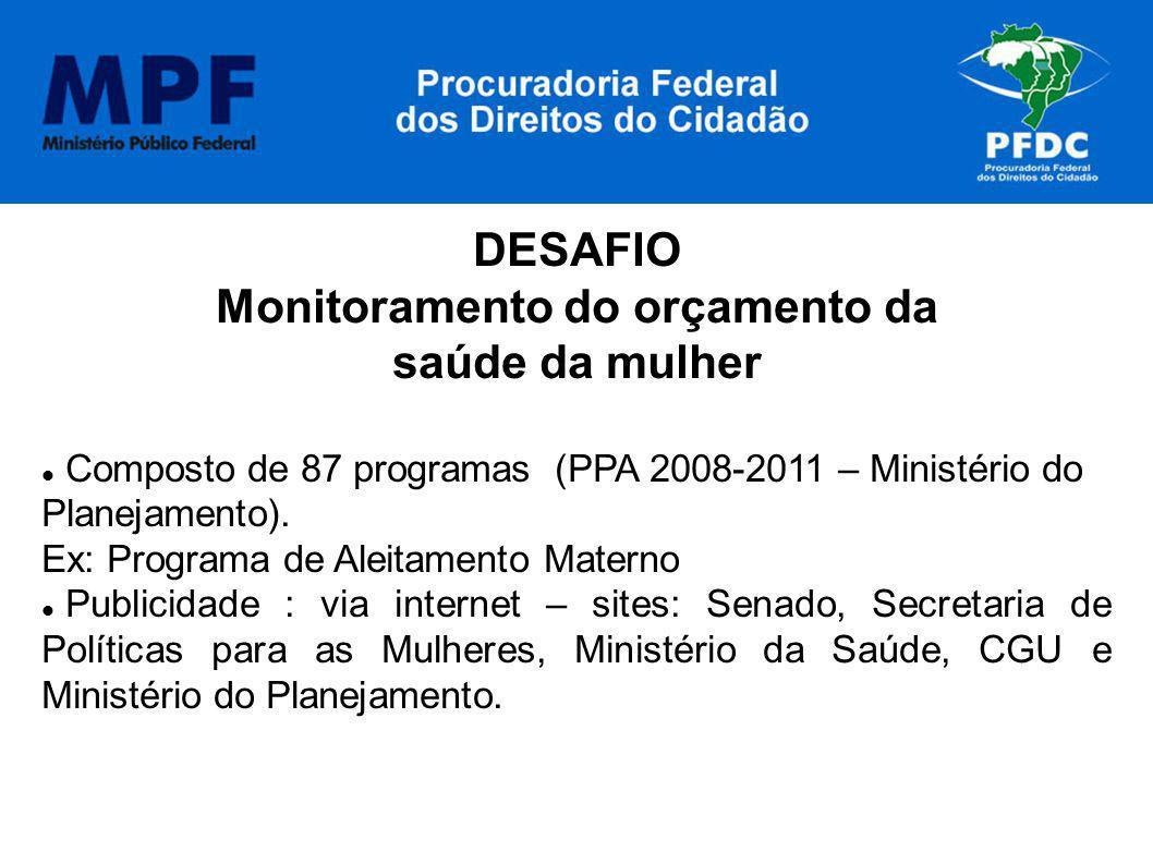 DESAFIO Monitoramento do orçamento da saúde da mulher Composto de 87 programas (PPA 2008-2011 – Ministério do Planejamento). Ex: Programa de Aleitamen