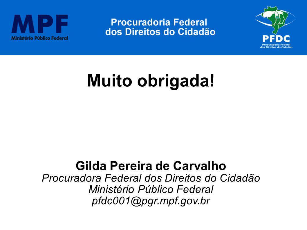 Muito obrigada! Gilda Pereira de Carvalho Procuradora Federal dos Direitos do Cidadão Ministério Público Federal pfdc001@pgr.mpf.gov.br