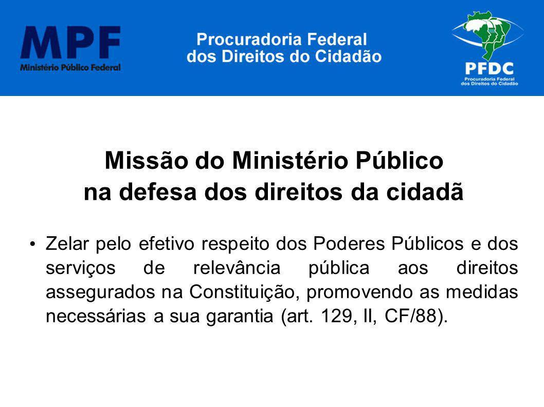 Missão do Ministério Público na defesa dos direitos da cidadã Zelar pelo efetivo respeito dos Poderes Públicos e dos serviços de relevância pública ao