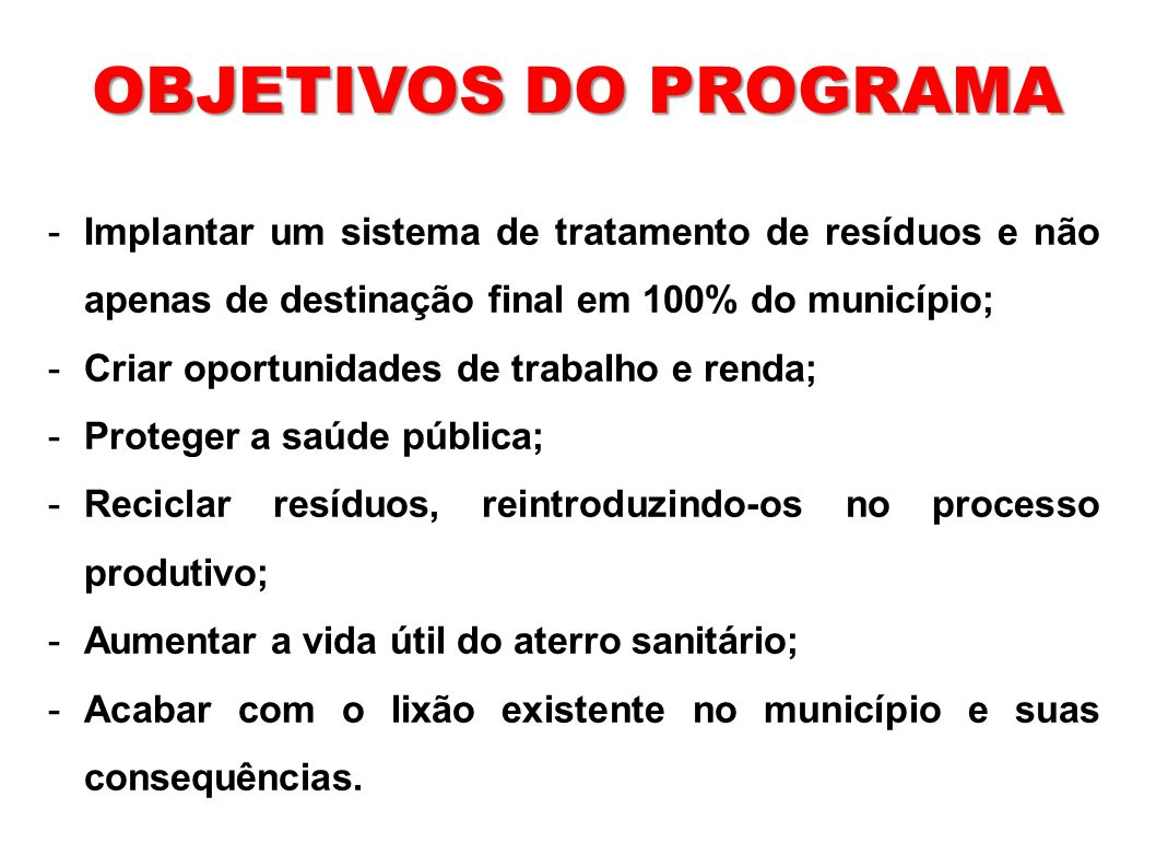 -Implantar um sistema de tratamento de resíduos e não apenas de destinação final em 100% do município; -Criar oportunidades de trabalho e renda; -Prot