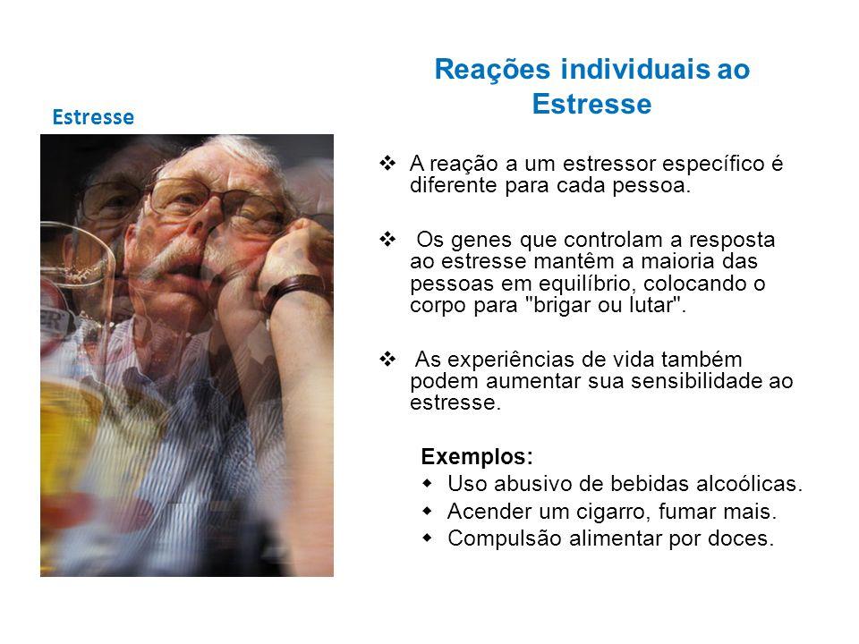 Estresse Reações individuais ao Estresse A reação a um estressor específico é diferente para cada pessoa. Os genes que controlam a resposta ao estress