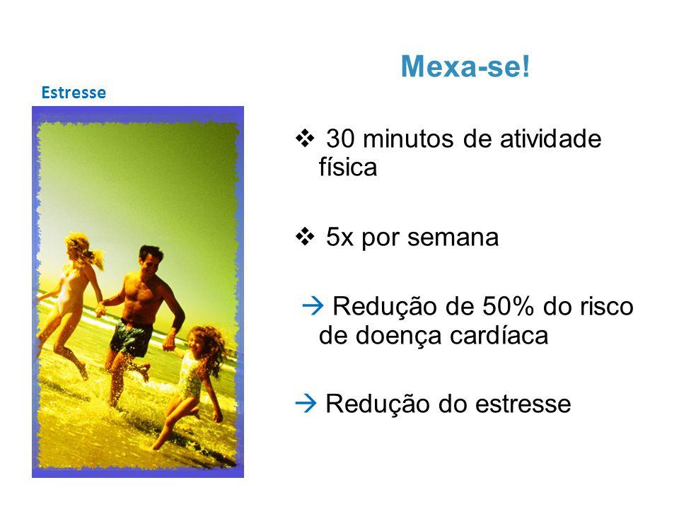 Estresse Mexa-se! 30 minutos de atividade física 5x por semana Redução de 50% do risco de doença cardíaca Redução do estresse