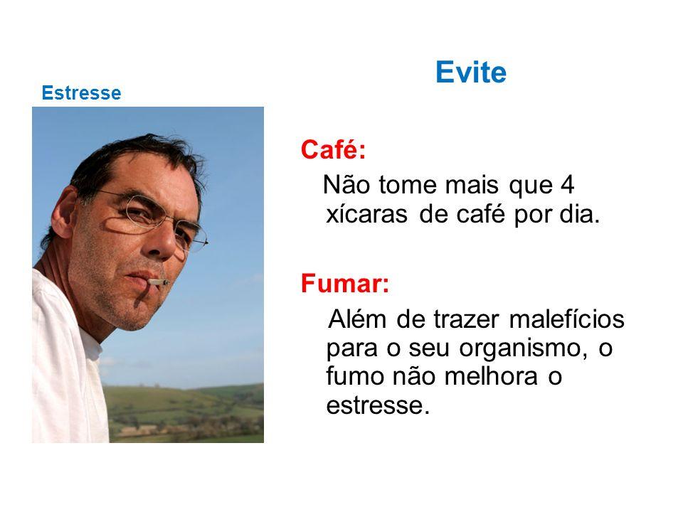 Estresse Evite Café: Não tome mais que 4 xícaras de café por dia. Fumar: Além de trazer malefícios para o seu organismo, o fumo não melhora o estresse