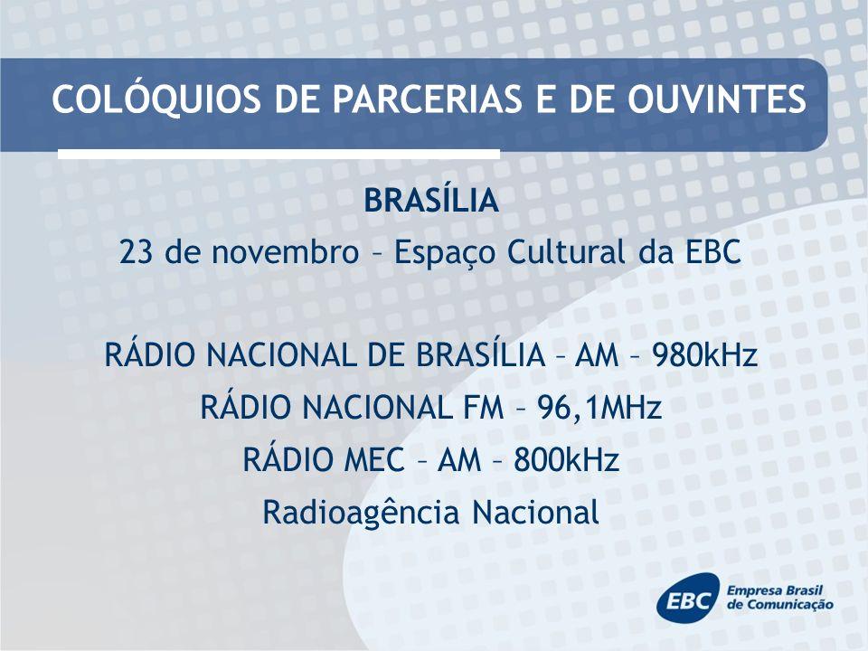 COLÓQUIOS DE PARCERIAS E DE OUVINTES BRASÍLIA 23 de novembro – Espaço Cultural da EBC RÁDIO NACIONAL DE BRASÍLIA – AM – 980kHz RÁDIO NACIONAL FM – 96,1MHz RÁDIO MEC – AM – 800kHz Radioagência Nacional