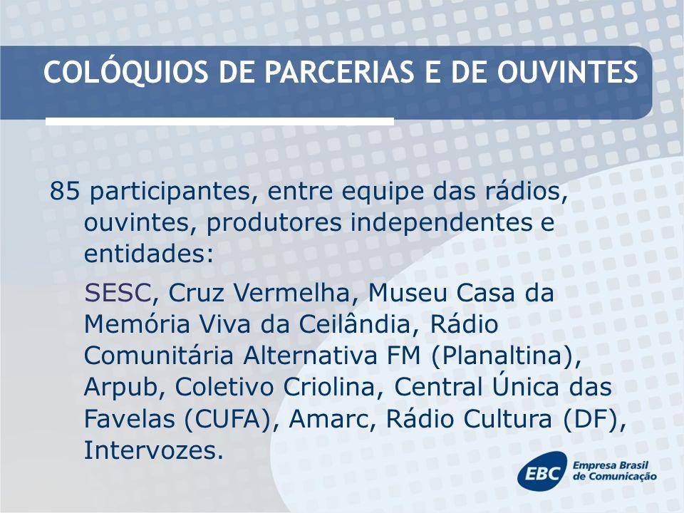 COLÓQUIOS DE PARCERIAS E DE OUVINTES 85 participantes, entre equipe das rádios, ouvintes, produtores independentes e entidades: SESC, Cruz Vermelha, Museu Casa da Memória Viva da Ceilândia, Rádio Comunitária Alternativa FM (Planaltina), Arpub, Coletivo Criolina, Central Única das Favelas (CUFA), Amarc, Rádio Cultura (DF), Intervozes.