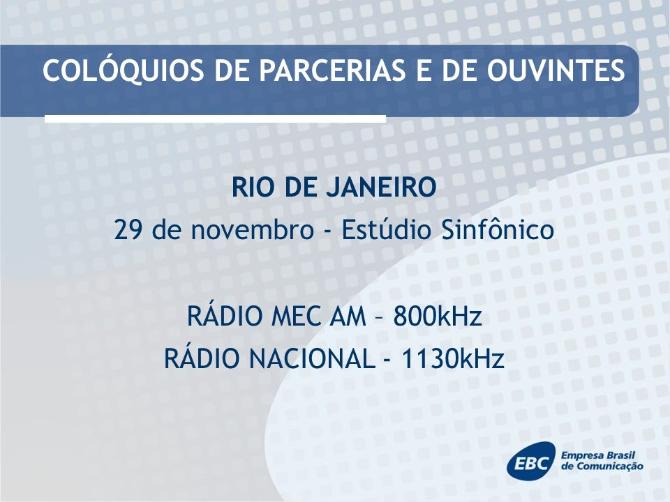 COLÓQUIOS DE PARCERIAS E DE OUVINTES RIO DE JANEIRO 29 de novembro - Estúdio Sinfônico RÁDIO MEC AM – 800kHz RÁDIO NACIONAL - 1130kHz