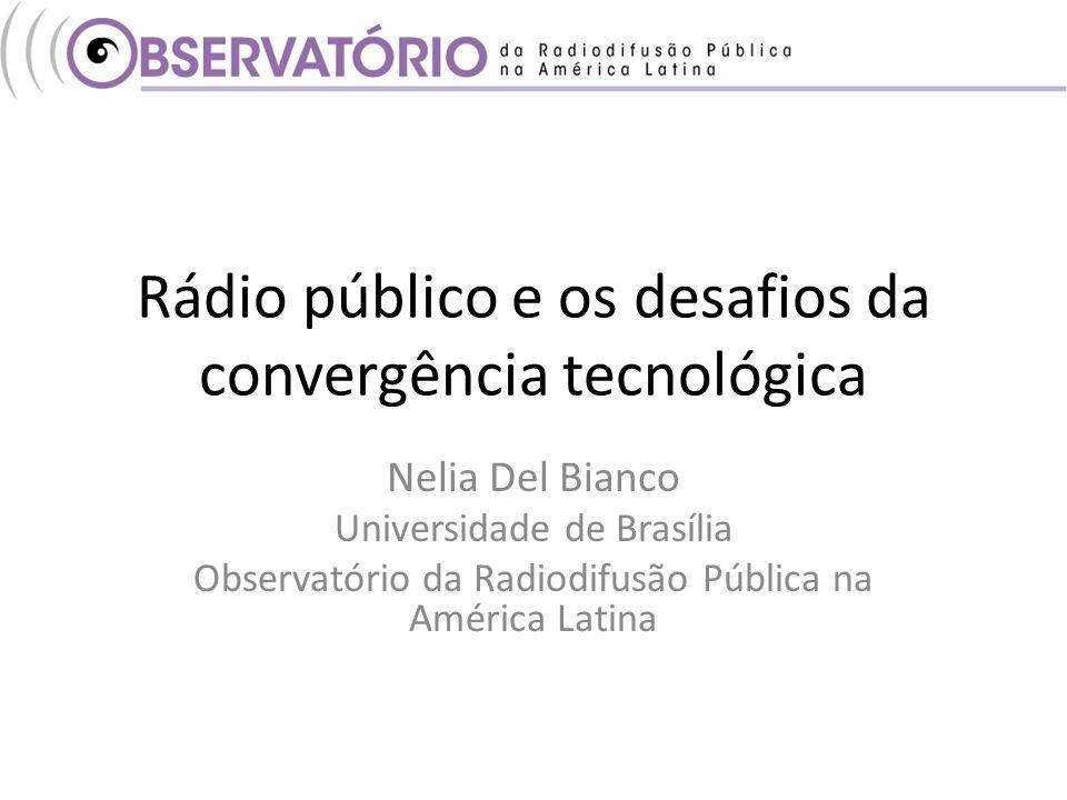 Rádio público e os desafios da convergência tecnológica Nelia Del Bianco Universidade de Brasília Observatório da Radiodifusão Pública na América Latina
