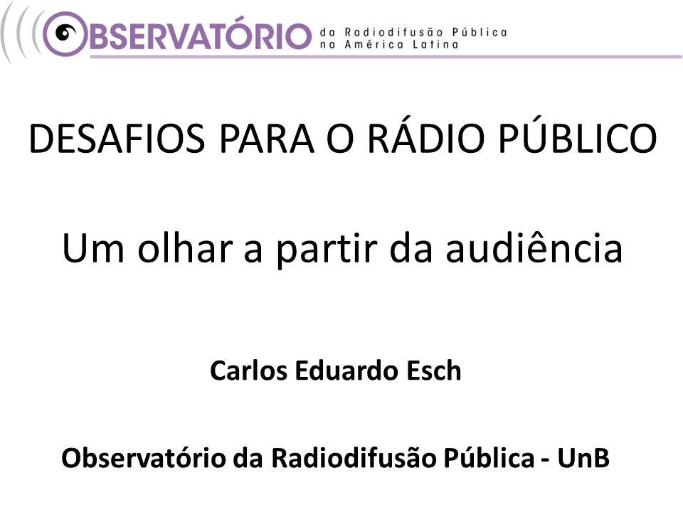 DESAFIOS PARA O RÁDIO PÚBLICO Um olhar a partir da audiência Carlos Eduardo Esch Observatório da Radiodifusão Pública - UnB