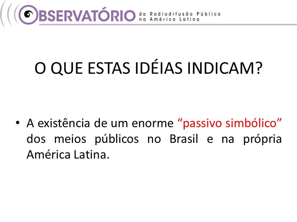 O QUE ESTAS IDÉIAS INDICAM? A existência de um enorme passivo simbólico dos meios públicos no Brasil e na própria América Latina.