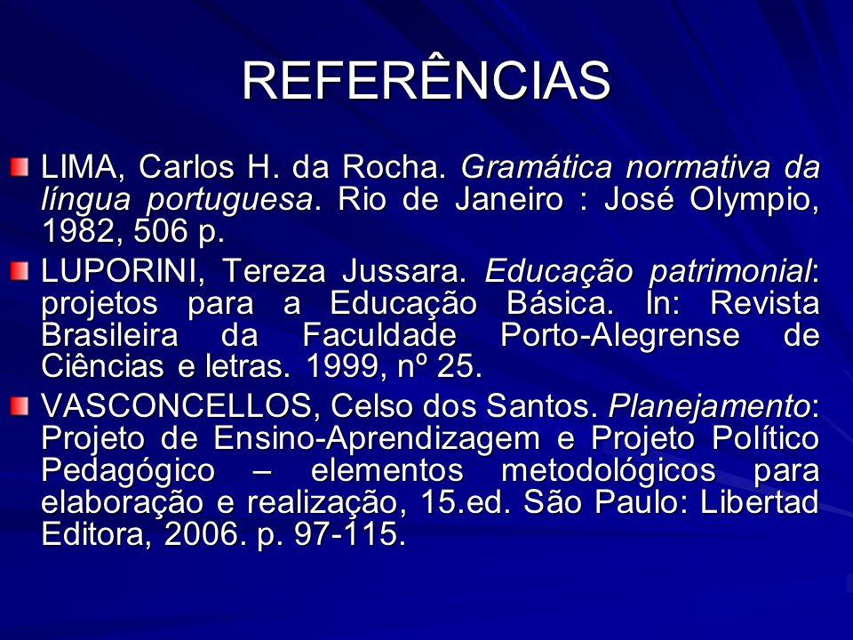 REFERÊNCIAS LIMA, Carlos H. da Rocha. Gramática normativa da língua portuguesa. Rio de Janeiro : José Olympio, 1982, 506 p. LUPORINI, Tereza Jussara.