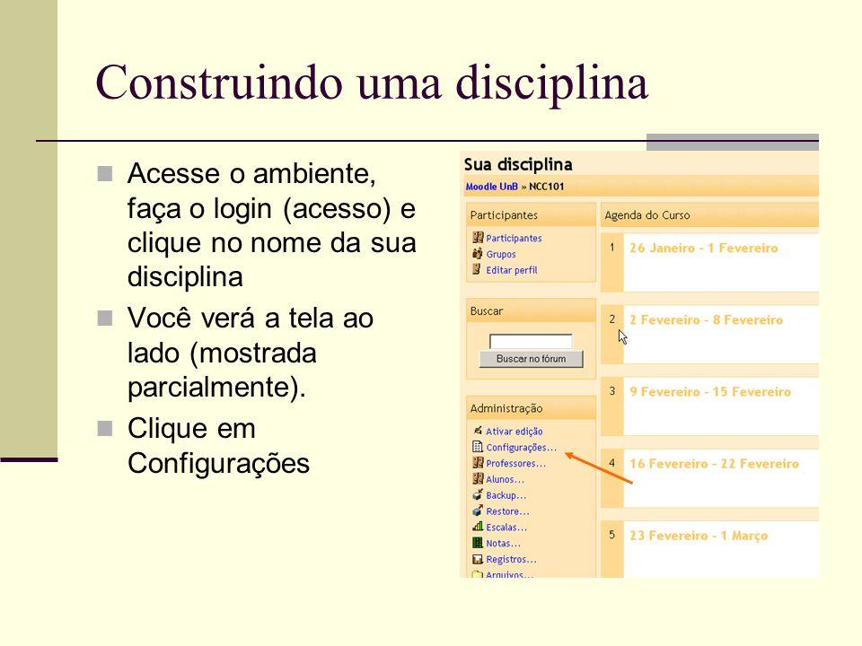 Construindo uma disciplina Acesse o ambiente, faça o login (acesso) e clique no nome da sua disciplina Você verá a tela ao lado (mostrada parcialmente