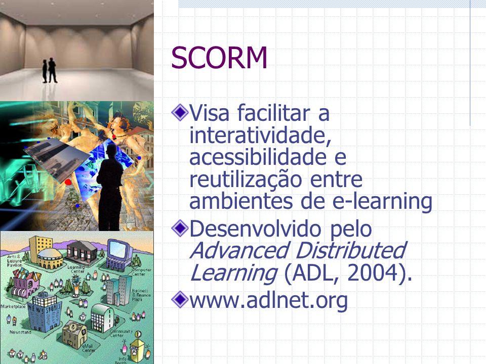 SCORM Visa facilitar a interatividade, acessibilidade e reutilização entre ambientes de e-learning Desenvolvido pelo Advanced Distributed Learning (ADL, 2004).