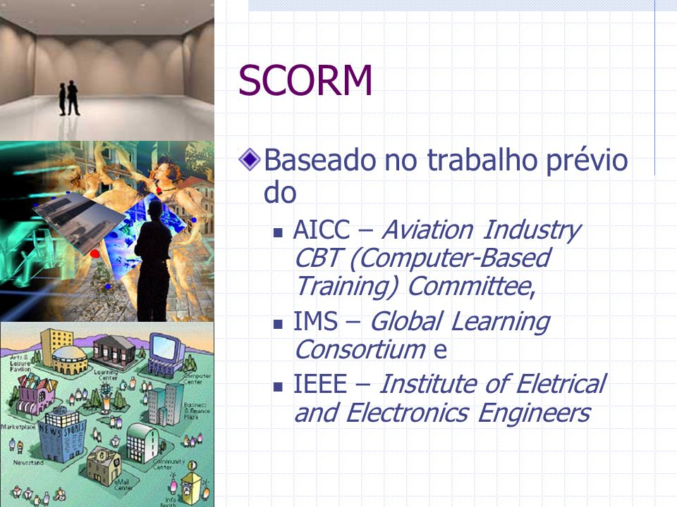 SCORM Baseado no trabalho prévio do AICC – Aviation Industry CBT (Computer-Based Training) Committee, IMS – Global Learning Consortium e IEEE – Instit