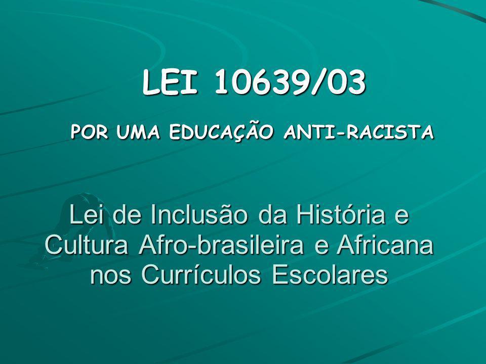 Lei de Inclusão da História e Cultura Afro-brasileira e Africana nos Currículos Escolares LEI 10639/03 LEI 10639/03 POR UMA EDUCAÇÃO ANTI-RACISTA POR