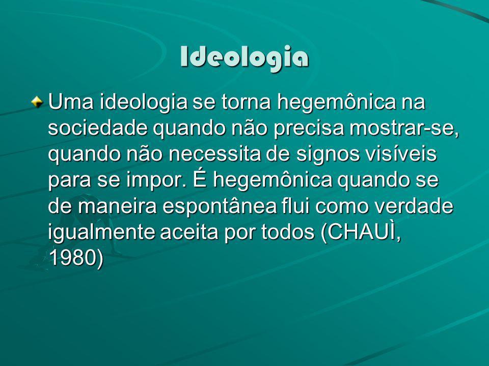 Ideologia Uma ideologia se torna hegemônica na sociedade quando não precisa mostrar-se, quando não necessita de signos visíveis para se impor. É hegem