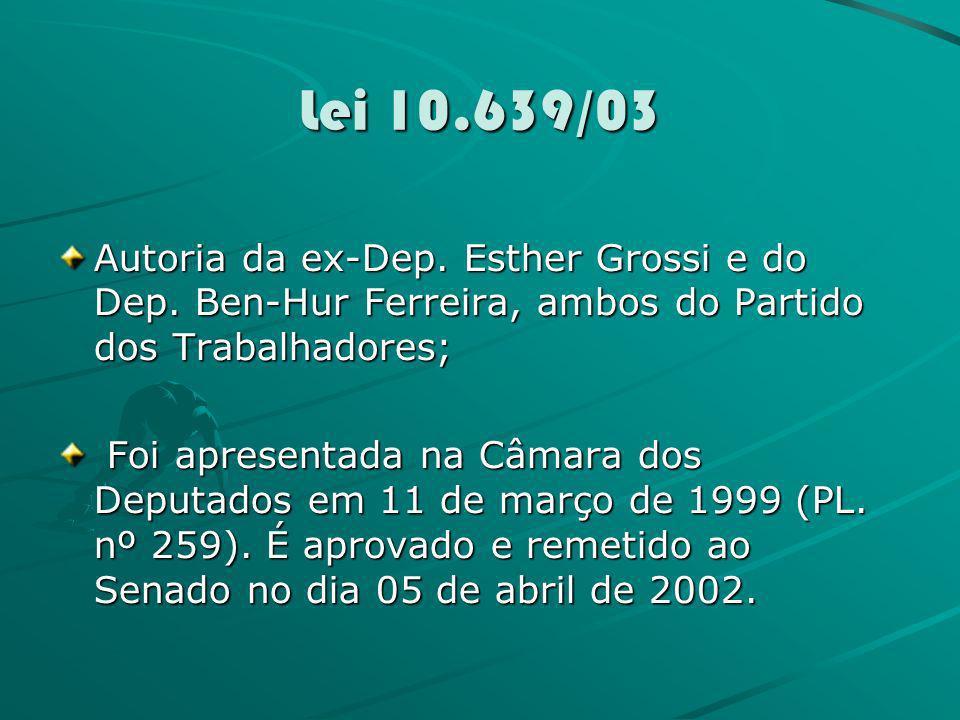 Lei 10.639/03 Autoria da ex-Dep. Esther Grossi e do Dep. Ben-Hur Ferreira, ambos do Partido dos Trabalhadores; Foi apresentada na Câmara dos Deputados
